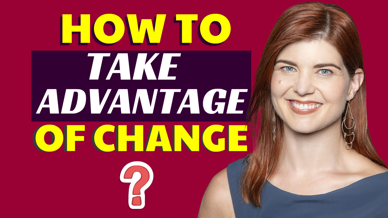 How to Take Advantage of Change