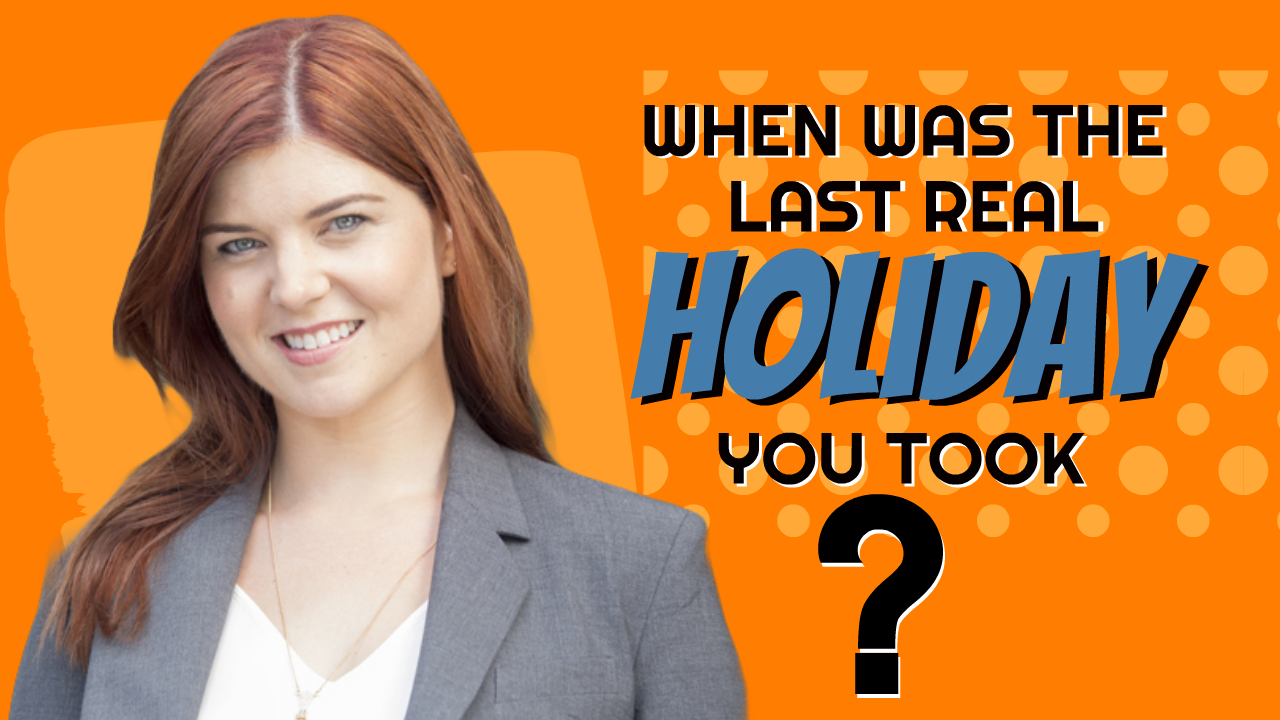 When was the last REAL holiday you took?