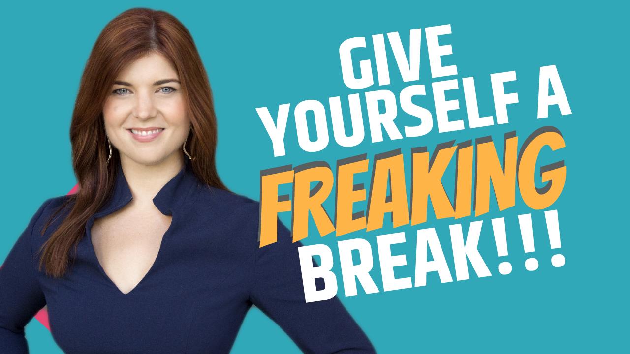 Give Yourself A Freaking Break!