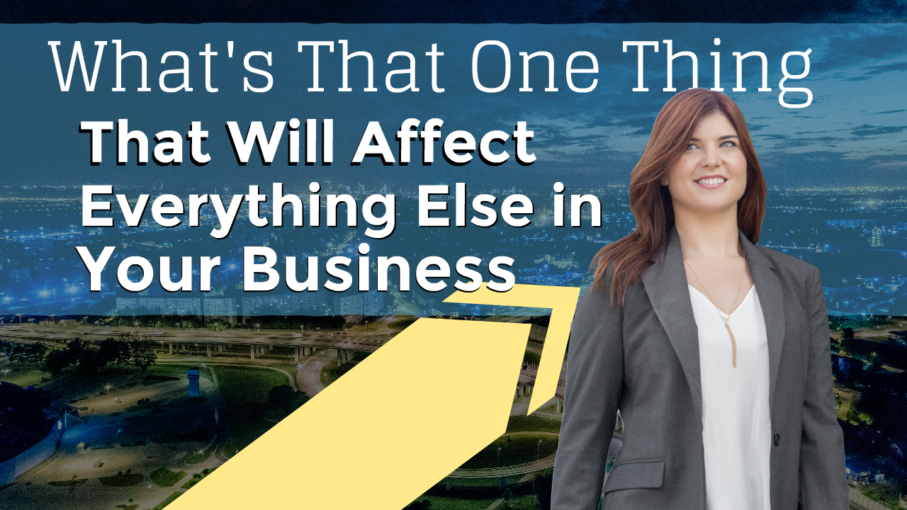 What's That One Thing That Will Affect Everything Else in Your Business?