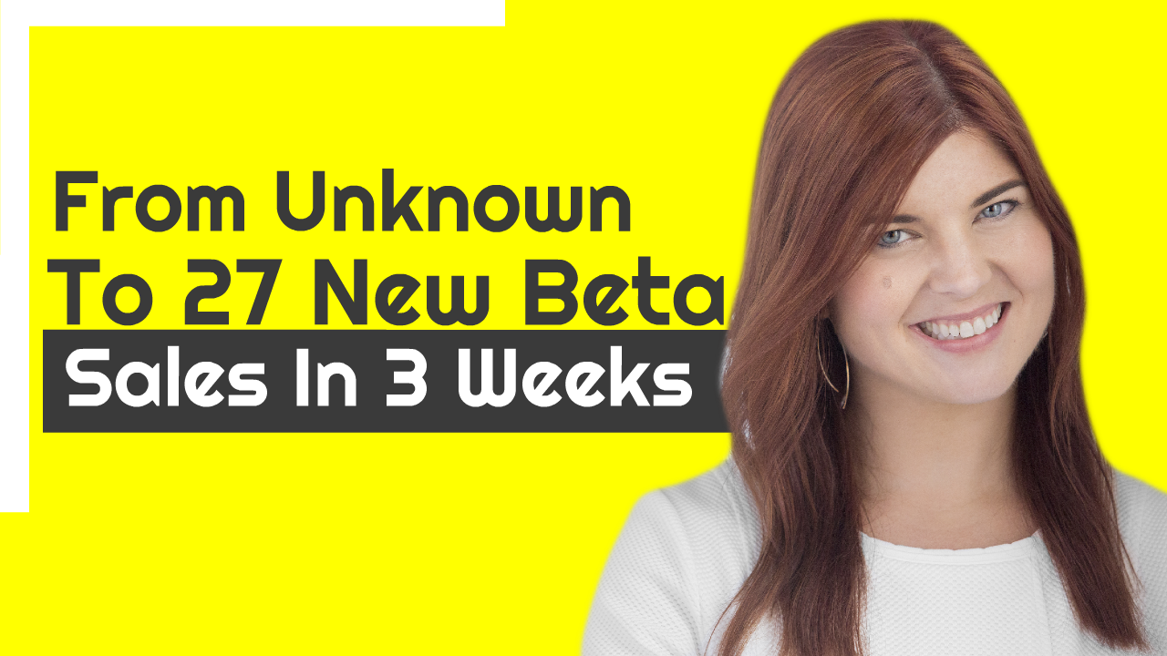 From Unknown To 27 New Beta Sales In 3 Weeks